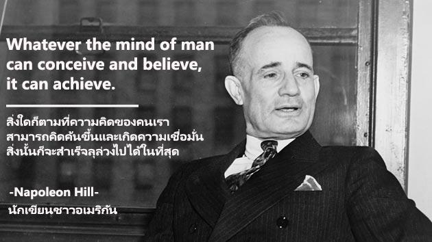 สิ่งใดก็ตามที่ความคิดของคนเราสามารถคิดค้นขึ้นและเกิดความเชื่อมั่น สิ่งนั้นก็จะสำเร็จลุล่วงไปได้ในที่สุด