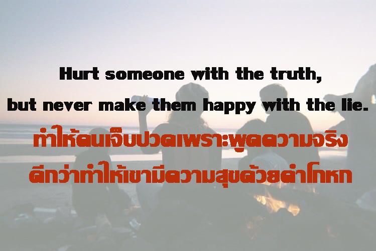 ทำให้คนเจ็บทำให้คนเจ็บปวดเพราะพูดความจริง ดีกว่าทำให้เขามีความสุขด้วยคำโกหกปวดเพราะพูดความจริงดีกว่าทำให้เขามีความสุขด้วยคำโกหก