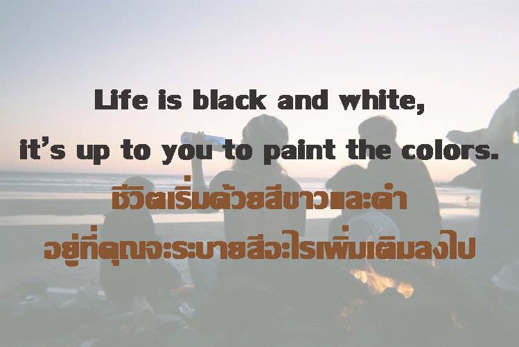 ชีวิตเริ่มต้นด้วยสีขาวและดำ อยู่ที่คุณจะระบายสีอะไรเพิ่มเติมลงไป