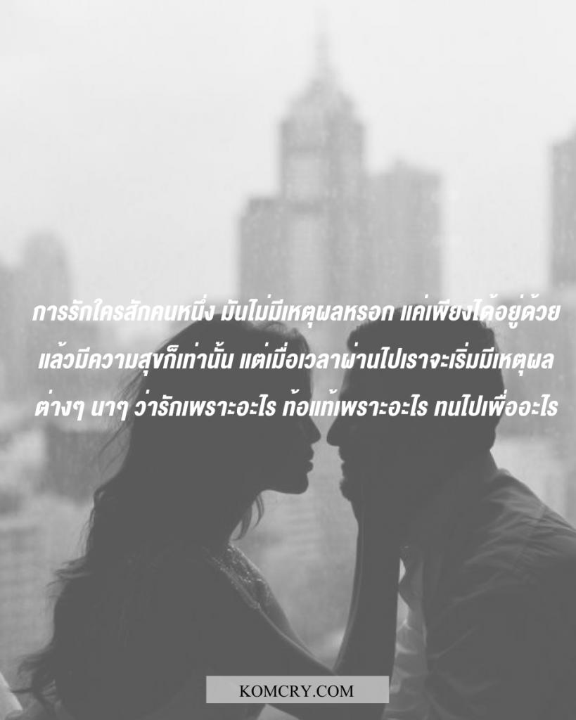 การรักใครสักคนหนึ่ง มันไม่มีเหตุผลหรอก แค่เพียงได้อยู่ด้วยแล้วมีความสุขก็เท่านั้น แต่เมื่อเวลาผ่านไปเราจะเริ่มมีเหตุผลต่างๆ นาๆ ว่ารักเพราะอะไร ท้อแท้เพราะอะไร ทนไปเพื่ออะไร